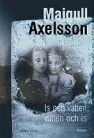 Is och vatten, vatten och is - Majgull Axelsson